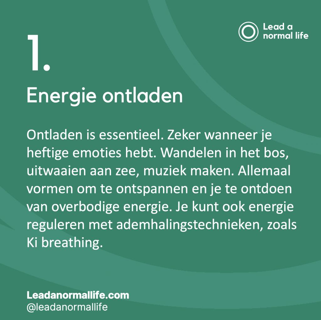 1. Energie ontladen Ontladen is essentieel. Zeker wanneer je heftige emoties hebt. Wandelen in het bos, uitwaaien aan zee, muziek maken. Allemaal vormen om te ontspannen en je te ontdoen van overbodige energie. Je kunt ook energie reguleren met ademhalingstechnieken, zoals Ki breathing.