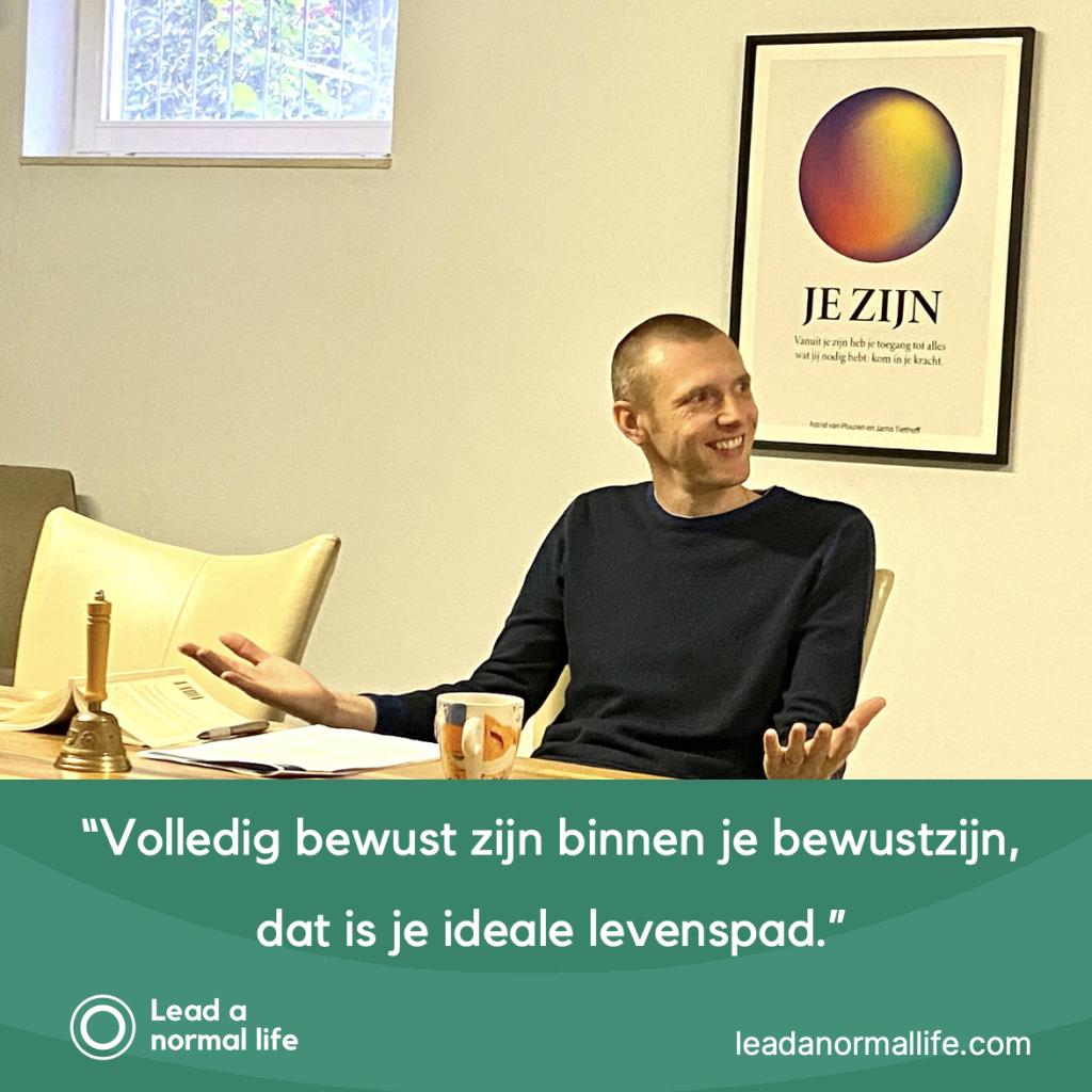 Volledig bewust zijn binnen je bewustzijn dat is je ideale levenspad quote Jarno Tiethoff Lead a normal life
